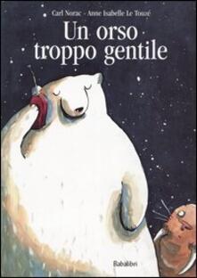 Un orso troppo gentile - Carl Norac,A. Isabelle Le Touzé - copertina