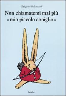 Non chiamatemi mai più «mio piccolo coniglio» - Grégoire Solotareff - copertina