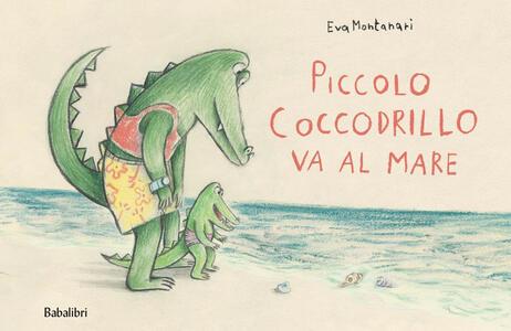 Libro Piccolo coccodrillo va al mare. Ediz. illustrata Eva Montanari