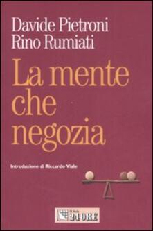 La mente che negozia. Come la psicologia ci insegna a contrattare in economia - Davide Pietroni,Rino Rumiati - copertina