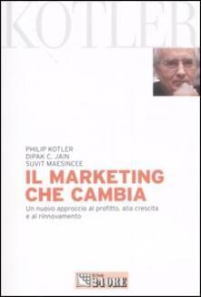 Il marketing che cambia. Un nuovo approccio al profitto, alla crescita e al rinnovamento - Philip Kotler,C. Jain Dipak,Suvit Maesincee - copertina
