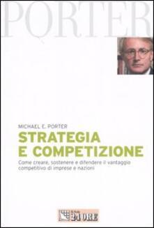 Strategia e competizione. Come creare, sostenere e difendere il vantaggio competitivo di imprese e nazioni - Michael E. Porter - copertina