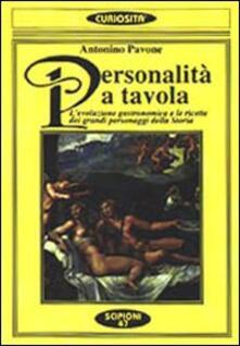 Personalità a tavola. L'evoluzione gastronomica e le ricette dei grandi personaggi della storia - Antonino Pavone - copertina