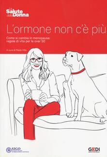 L ormone non cè più. Come si cambia in menopausa: regole di vita per le over 50.pdf