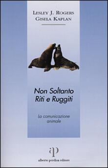 Non soltanto riti e ruggiti. La comunicazione animale - Lesley J. Rogers,Gisela Kaplan - copertina