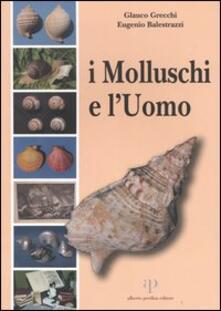 I molluschi e l'uomo - Glauco Grecchi,Eugenio Balestrazzi - copertina