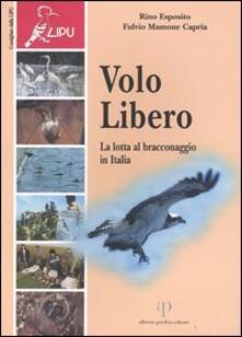 Volo libero. La lotta al bracconaggio in Italia - Rino Esposito,Fulvio Capria Mamone - copertina