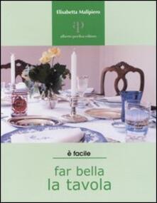 Far bella la tavola. Tovaglie, stoviglie e buone maniere - Elisabetta Malipiero - copertina