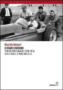 O Cesare o nessuno. Storia non troppo romanzata di Cesare Perdisa, pilota di Formula 1, di professione risoluto - Maurizio Messori - copertina
