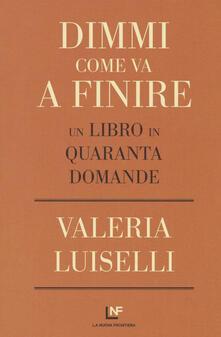 Dimmi come va a finire. Un libro in quaranta domande - Valeria Luiselli - copertina