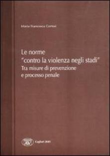 Le norme «contro la violenza negli stadi». Tra misure di prevenzione e processo penale - M. Francesca Cortesi - copertina