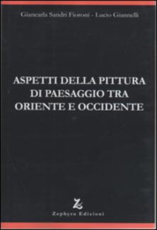 Aspetti della pittura di paesaggio tra Oriente e Occidente - Giancarla Sandri Fioroni,Lucio Giannelli - copertina
