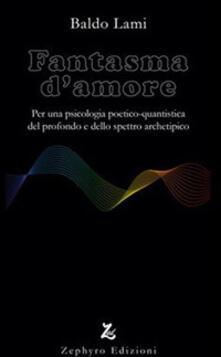 Fantasma d'amore. Per una psicologia poetico-quantistica del profondo e dello spettro archetipico - Baldo Lami - copertina