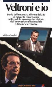 Veltroni e io. Storia della mancata riforma della TV in Italia e le conseguenze nell'era della convergenza digitale, dell'innovazione multimediale e della new econom