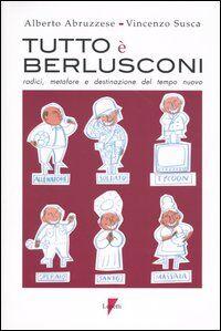 Tutto è Berlusconi. Radici, metafore e destinazione del tempo nuovo