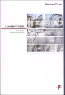 Il museo visibile. Visual design, museo e comunicazione. Con CD-ROM - Giovanna Vitale - copertina