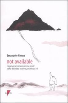Not available. L'agenzia di comunicazione ideale: come dovrebbe essere e perché non c'è - Emanuele Nenna - copertina