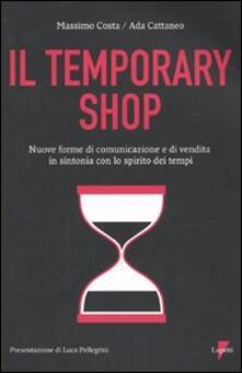Temporary shop. Nuove forme di comunicazione e di vendita in sintonia con lo spirito dei tempi - Massimo Costa,Ada Cattaneo - copertina