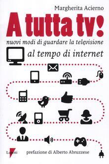 A tutta tv! Nuovi modi di guardare la televisione al tempo di internet - Margherita Acierno - copertina