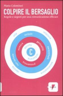 Colpire il bersaglio. Regole e segreti per una comunicazione efficace - Maria Colombari - copertina