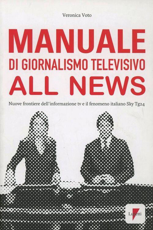 Manuale di giornalismo televisivo all news. Nuove frontiere dell'informazione tv e il fenomeno italiano Sky Tg24