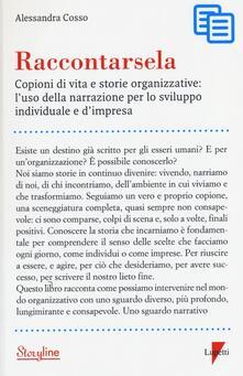 Raccontarsela. Copioni di vita e storie organizzative: l'uso della narrazione per lo sviluppo individuale e d'impresa - Alessandra Cosso - copertina