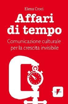 Affari di tempo. Comunicazione culturale per una nuova ricetta di felicità - Elena Croci - copertina