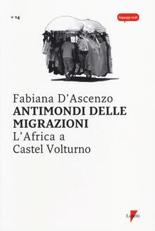 Antimondi delle migrazioni. L'Africa a Castel Volturno - Fabiana D'Ascenzo - copertina