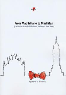 From mad Milano to mad man (la storia di un pubblicitario italiano a New York) - Mario G. Messina - copertina