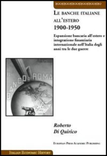 Le banche italiane all'estero 1900-1950. Espansione bancaria all'estero e integrazione finanziaria internazionale nell'Italia degli anni tra le due guerre - Roberto Di Quirico - copertina