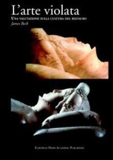 L' arte violata. Una valutazione sulla cultura del restauro - James Beck - copertina