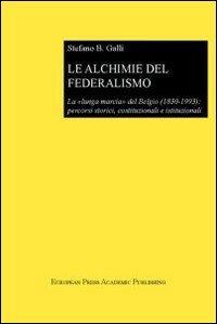 Le Le alchimie del federalismo. La lunga marcia del Belgio (1830-1993): percorsi storici, costituzionali e istituzionali - Galli Stefano Bruno - wuz.it