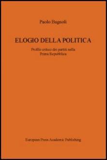 Elogio della politica. Profilo critico dei partiti nella Prima Repubblica - Paolo Bagnoli - copertina