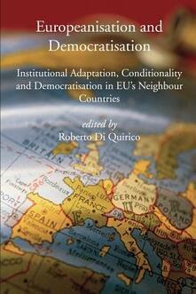 Europeanisation and Democratisation. Institutional Adaptation, Conditionality and Democratisation in European Union's Neighbour Countries - Roberto Di Quirico - copertina