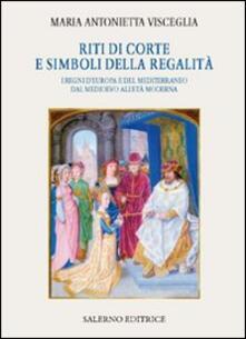 Riti di corte e simboli della regalità. I regni d'Europa e del Mediterraneo dal Medioevo all'età moderna - Maria Antonietta Visceglia - copertina