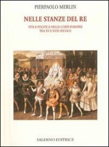 Nelle stanze del re. Vita e politica nelle corti europee tra XV e XVIII secolo.pdf