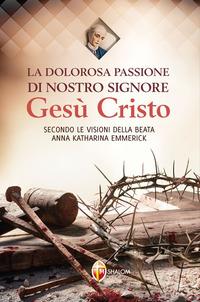 La La dolorosa passione di nostro Signore Gesù Cristo. Secondo le visioni della beata Anna Katharina Emmerick - Emmerick Anna K. - wuz.it