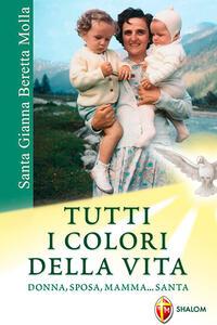 Santa Gianna Beretta Molla. Tutti i colori della vita. Donna, sposa, mamma... santa