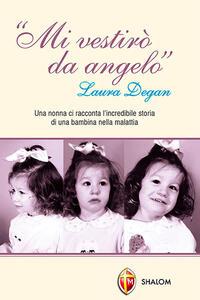 Mi vestirò da angelo. Laura Degan. Una nonna ci racconta l'incredibile storia di una bambina nella malattia