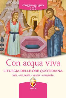 Con acqua viva. Liturgia delle ore quotidiana. Lodi, ora sesta, vespri, compieta. Maggio-giugno 2020.pdf