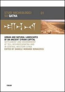 Urban and natural landscapes of an ancient syrian capital. Settlement and environment at Tell Mishrifeh-Qatna and in central-western Syria. Ediz. inglese e francese