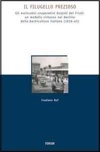 Il Filugello prezioso. Gli essicatoi cooperativi bozzoli del Friuli: umodello virtuoso nrl declino della bachicoltura italiana (1916-43)