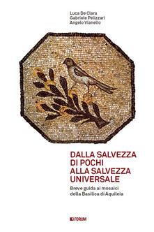 Dalla salvezza di pochi alla salvezza universale. Breve guida ai mosaici della basilica di Aquileia - Angelo Vianello,Luca De Clara,Gabriele Pellizzari - copertina