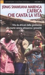 L' Africa che canta la vita. Vita da africani dalla giovinezza alla morte serena attraverso i proverbi