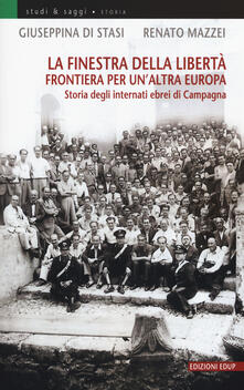 La finestra della libertà. Frontiera per un'altra Europa. Storie degli internati ebrei di Campagna - Giuseppina Di Stasi,Renato Mazzei - copertina
