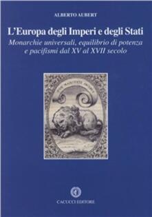 L' Europa degli imperi e degli stati. Monarchie universali, equilibrio di potenza e pacifismi dal XV al XVII secolo - Alberto Aubert - copertina