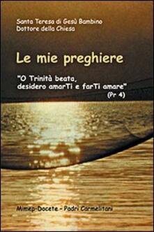 Le mie preghiere. O Trinità beata, desidero amarti e farti amare - Teresa di Lisieux (santa) - copertina