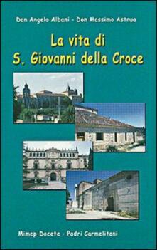 La vita di s. Giovanni della Croce - Angelo Albani,Massimo Astrua - copertina
