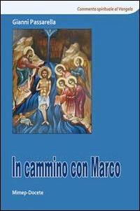 In cammino con Marco. Commento spirituale al Vangelo di Marco - Passarella Gianni - wuz.it