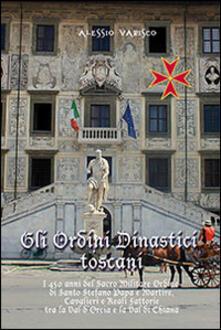 Gli ordini dinastici toscani. I 450 anni del Sacro Militare Ordine di Santo Stefano papa e martire - Alessio Varisco - copertina